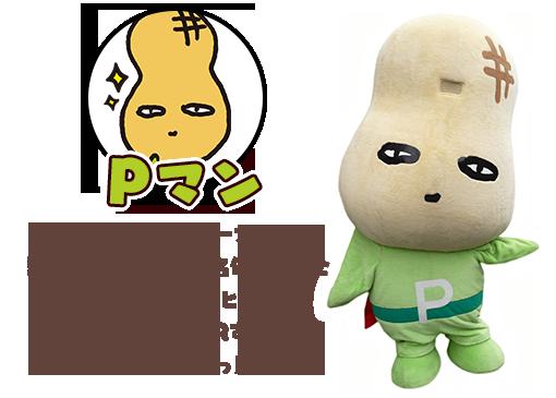 千葉県の特産品ピーナッツの頭文字『P』をとって名付けられた落花生ゆるキャラのヒーロー。千葉県を全国にPRする為に日々活動中だっP!